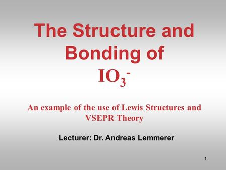 The Structure and Bonding of IO3- An example of the use of Lewis Structures and VSEPR Theory Lecturer: Dr. Andreas Lemmerer.