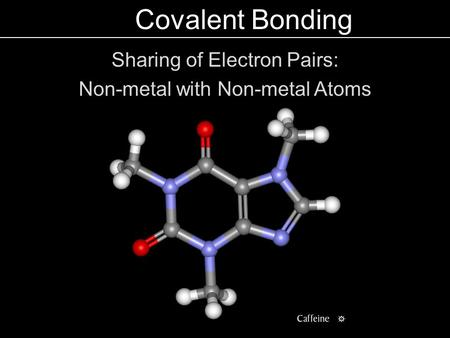 Covalent Bonding Sharing of Electron Pairs: Non-metal with Non-metal Atoms.