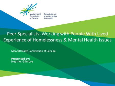Peer Specialists: Working with People With Lived Experience of Homelessness & Mental Health Issues Mental Health Commission of Canada Presented by: Heather.