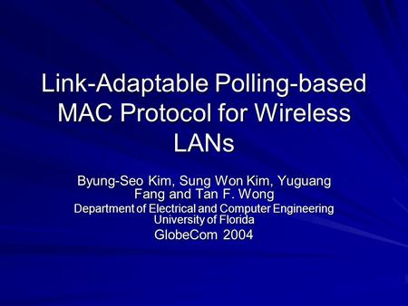 Link-Adaptable Polling-based MAC Protocol for Wireless LANs Byung-Seo Kim, Sung Won Kim, Yuguang Fang and Tan F. Wong Department of Electrical and Computer.