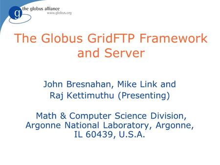 The Globus GridFTP Framework and Server John Bresnahan, Mike Link and Raj Kettimuthu (Presenting) Math & Computer Science Division, Argonne National Laboratory,