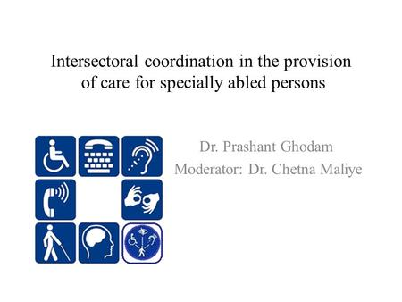 Intersectoral coordination <strong>in</strong> the provision of care for specially abled persons Dr. Prashant Ghodam Moderator: Dr. Chetna Maliye.
