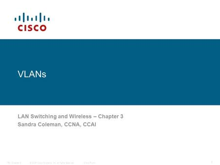 © 2006 <strong>Cisco</strong> Systems, Inc. All rights reserved.<strong>Cisco</strong> PublicITE I Chapter 6 1 VLANs LAN Switching and Wireless – Chapter 3 Sandra Coleman, CCNA, CCAI.