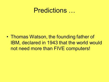 Predictions … Thomas Watson, the founding father of IBM, declared in 1943 that the world would not need more than FIVE computers!