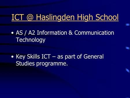 Haslingden High School AS / A2 Information & Communication Technology Key Skills ICT – as part of General Studies programme.