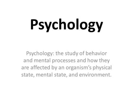 Psychology Psychology: the study of behavior and mental processes and how they are affected by an organism's physical state, mental state, and environment.