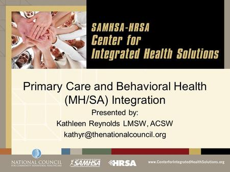 Primary Care and Behavioral Health (MH/SA) Integration Presented by: Kathleen Reynolds LMSW, ACSW