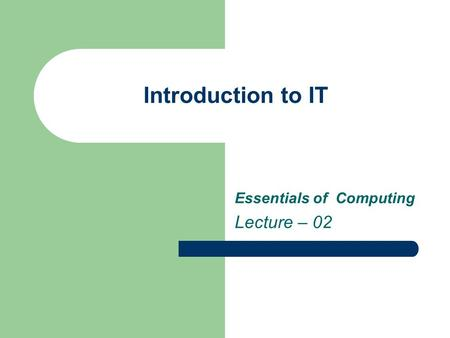 Introduction to IT Essentials of Computing Lecture – 02.