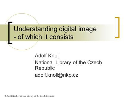 Understanding digital image - of which it consists Adolf Knoll National Library of the Czech Republic © Adolf Knoll, National Library.