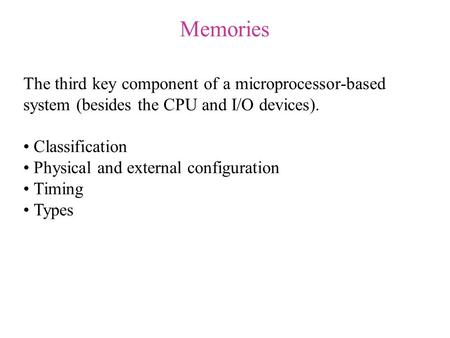 Memories The third key component of a microprocessor-based system (besides the CPU and I/O devices). Classification Physical and external configuration.