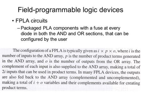 Field-programmable logic devices FPLA circuits –Packaged PLA components with a fuse at every diode in both the AND and OR sections, that can be configured.