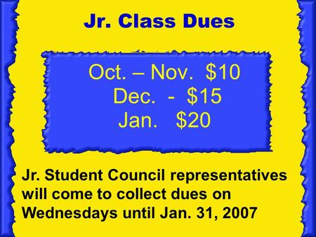Oct. – Nov. $10 Dec. - $15 Jan. $20 Jr. Class Dues Jr. Student Council representatives will come to collect dues on Wednesdays until Jan. 31, 2007.