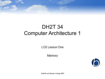 © Banff and Buchan College 2007 DH2T 34 Computer Architecture 1 LO2 Lesson One Memory.