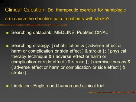 Clinical Question: Do therapeutic exercise for hemiplegic arm cause the shoulder pain in patients with stroke? Searching databank: MEDLINE, PubMed,CINAL.