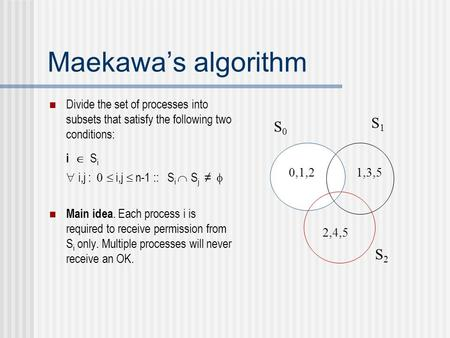Maekawa's algorithm Divide the set of processes into subsets that satisfy the following two conditions: i  S i  i,j :  i,j  n-1 :: S i  S j.