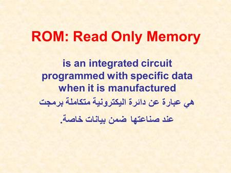 ROM: Read Only Memory is an integrated circuit programmed with specific data when it is manufactured هي عبارة عن دائرة اليكترونية متكاملة برمجت عند صناعتها.