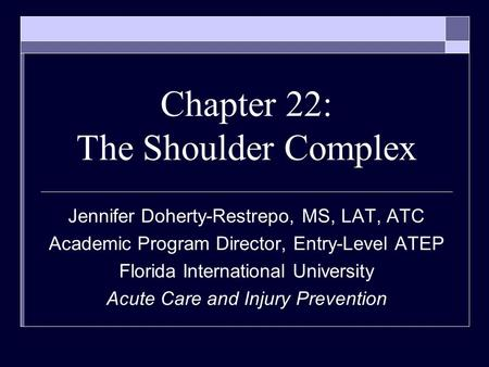 Chapter 22: The Shoulder Complex Jennifer Doherty-Restrepo, MS, LAT, ATC Academic Program Director, Entry-Level ATEP Florida International University Acute.