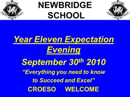 "Year Eleven Expectation Evening September 30 th 2010 ""Everything you need to know to Succeed and Excel"" CROESO WELCOME NEWBRIDGE SCHOOL."