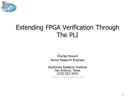 1 Extending FPGA Verification Through The PLI Charles Howard Senior Research Engineer Southwest Research Institute San Antonio, Texas (210) 522-3419