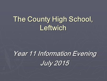 The County High School, Leftwich Year 11 Information Evening July 2015.