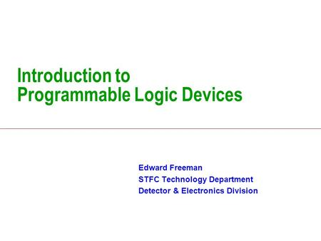 Introduction to Programmable Logic Devices Edward Freeman STFC Technology Department Detector & Electronics Division.