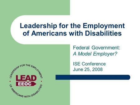 Leadership for the Employment of Americans with Disabilities Federal Government: A Model Employer? ISE Conference June 25, 2008.