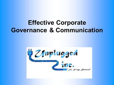 Effective Corporate Governance & Communication. Purpose of the Board Develop and implement company goals Review and approve corporate policies Create.
