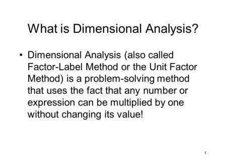 1 What is Dimensional Analysis? Dimensional Analysis (also called Factor-Label Method or the Unit Factor Method) is a problem-solving method that uses.