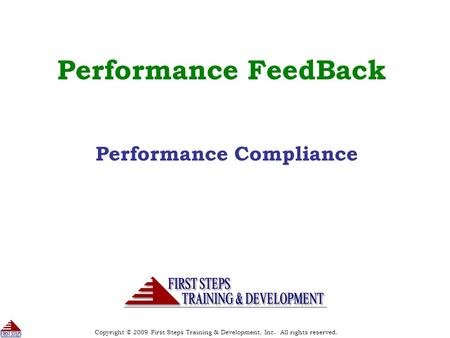 Copyright © 2009 First Steps Training & Development, Inc. All rights reserved. 1 Performance FeedBack Performance Compliance.