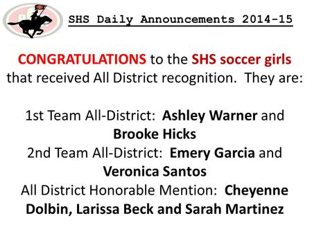 SHS Daily Announcements 2014-15 CONGRATULATIONS to the SHS soccer girls that received All District recognition. They are: 1st Team All-District: Ashley.