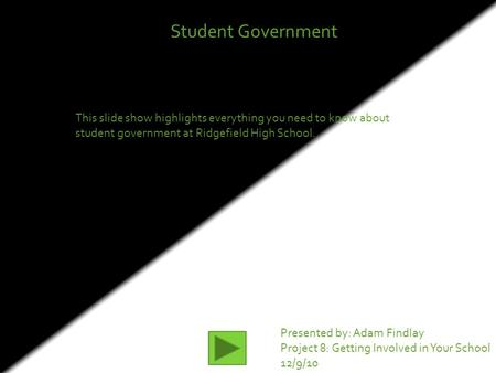 Student Government This slide show highlights everything you need to know about student government at Ridgefield High School. Presented by: Adam Findlay.