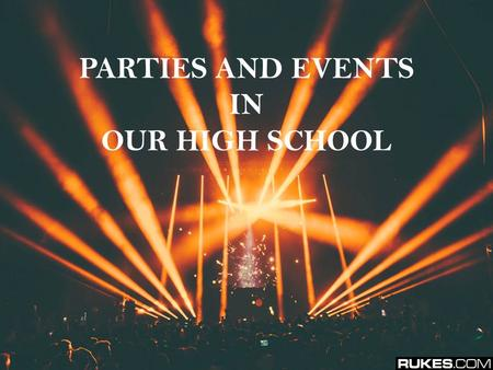 PARTIES AND EVENTS IN OUR HIGH SCHOOL. As in every school we have some celebrations - from the most important school events to the smaller parties. We.