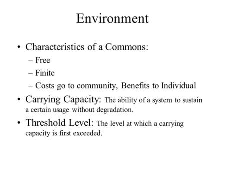 Environment Characteristics of a Commons: –Free –Finite –Costs go to community, Benefits to Individual Carrying Capacity: The ability of a system to sustain.