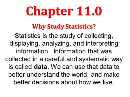 Chapter 11.0 Why Study Statistics? Statistics is the study of collecting, displaying, analyzing, and interpreting information. Information that was collected.