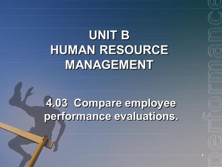 1 UNIT B HUMAN RESOURCE MANAGEMENT 4.03 Compare employee performance evaluations.
