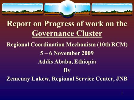 1 Report on Progress of work on the Governance Cluster Regional Coordination Mechanism (10th RCM) 5 – 6 November 2009 Addis Ababa, Ethiopia By Zemenay.
