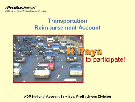 ® Transportation Reimbursement Account ADP National Account Services, ProBusiness Division It Pays to participate! A Division of ADP National Account Services.
