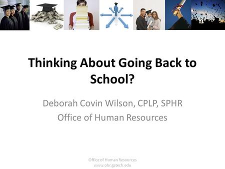 Office of Human Resources www.ohr.gatech.edu Thinking About Going Back to School? Deborah Covin Wilson, CPLP, SPHR Office of Human Resources.