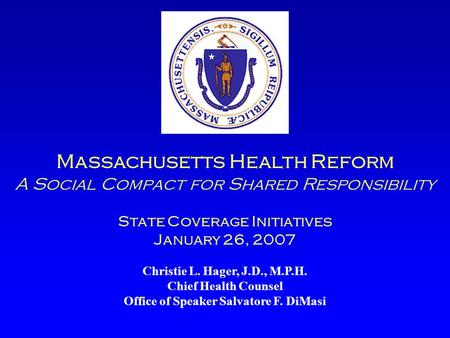 Massachusetts Health Reform A Social Compact for Shared Responsibility State Coverage Initiatives January 26, 2007 Christie L. Hager, J.D., M.P.H. Chief.