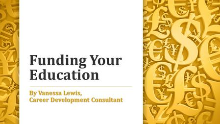 Funding Your Education By Vanessa Lewis, Career Development Consultant.