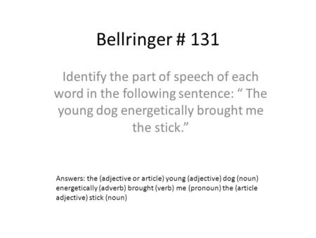 "Bellringer # 131 Identify the part of speech of each word in the following sentence: "" The young dog energetically brought me the stick."" Answers: the."