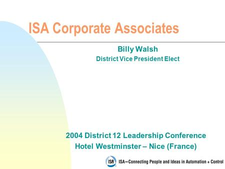 2004 District 12 Leadership Conference Hotel Westminster – Nice (France) ISA Corporate Associates Billy Walsh District Vice President Elect.