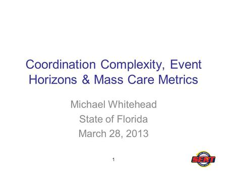 1 Coordination Complexity, Event Horizons & Mass Care Metrics Michael Whitehead State of Florida March 28, 2013.