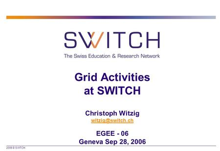 2006 © SWITCH Grid Activities at SWITCH Christoph Witzig EGEE - 06 Geneva Sep 28, 2006.