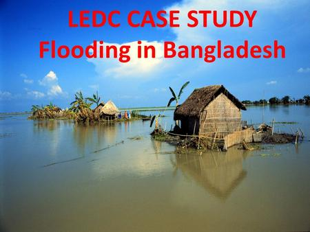 LEDC CASE STUDY Flooding in Bangladesh. Effects of the floods Flood waters swept away and caused severe damage to railways, roads and bridges. This cut.