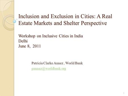 Inclusion and Exclusion in Cities: A Real Estate Markets and Shelter Perspective Workshop on Inclusive Cities in India Delhi June 8, 2011 Patricia Clarke.