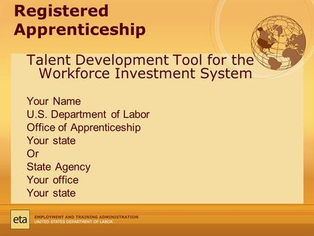 Registered Apprenticeship Talent Development Tool for the Workforce Investment System Your Name U.S. Department of Labor Office of Apprenticeship Your.
