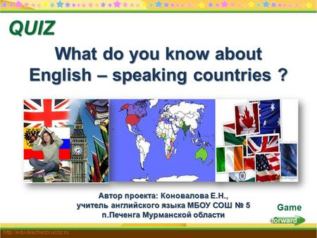 Forward  Game What do you know about English – speaking countries ? QUIZ Автор проекта: Коновалова Е.Н., учитель английского.