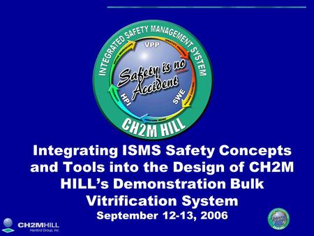 Integrating ISMS Safety Concepts and Tools into the Design of CH2M HILL's Demonstration Bulk Vitrification System September 12-13, 2006.