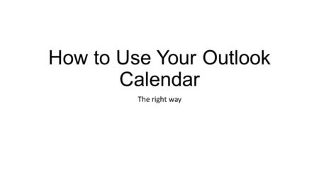 How to Use Your Outlook Calendar The right way. Overview Add an Appointment to Your Calendar Add an Appointment to Your Calendar and Invite Others Cancel.